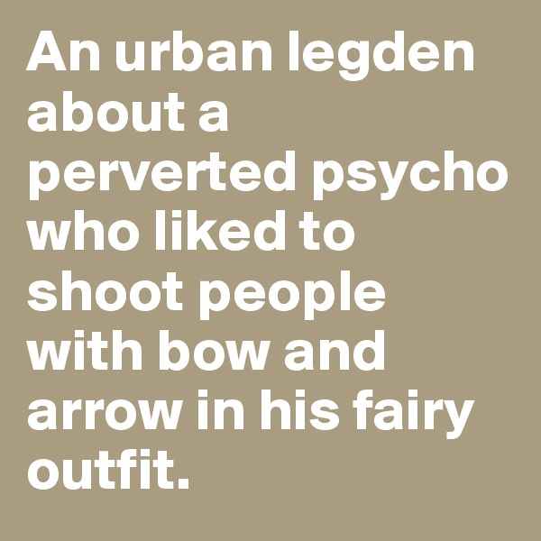 An urban legden about a perverted psycho who liked to shoot people with bow and arrow in his fairy outfit.