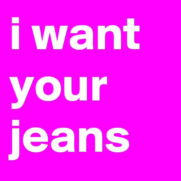 i want your jeans
