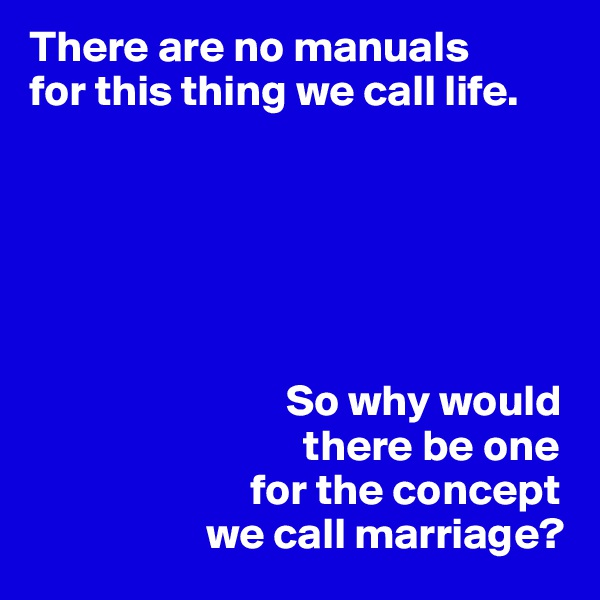 There are no manuals for this thing we call life.                                    So why would                                there be one                          for the concept                     we call marriage?