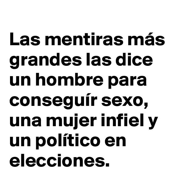 Las mentiras más grandes las dice un hombre para conseguír sexo, una mujer infiel y un político en elecciones.