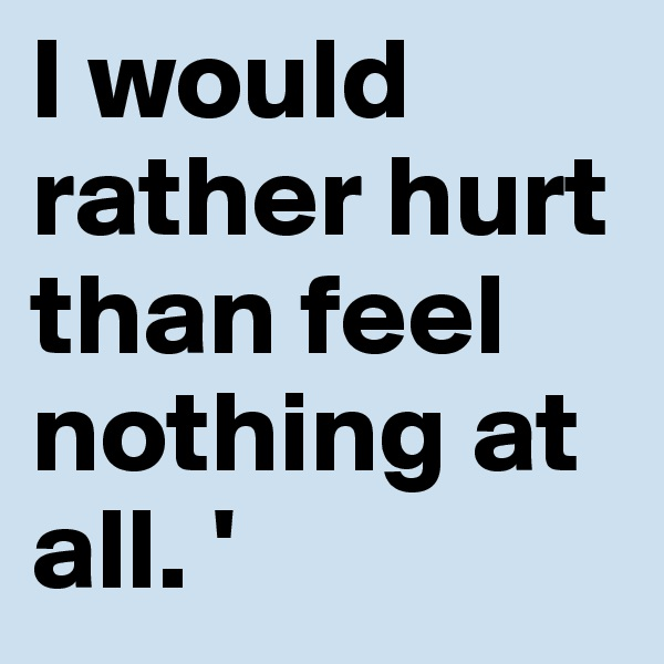 I would rather hurt than feel nothing at all. '