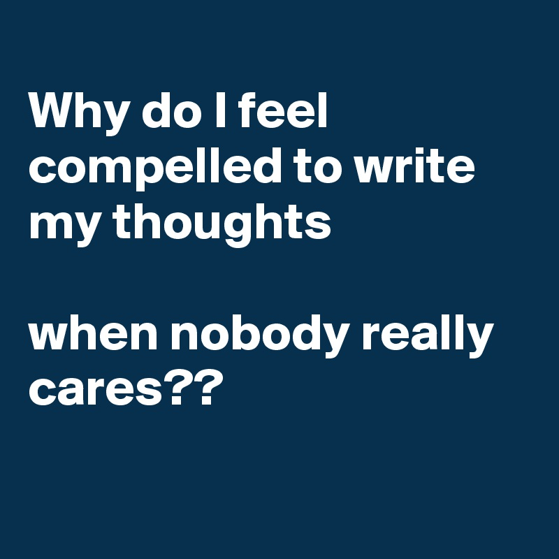 Why do I feel compelled to write my thoughts   when nobody really cares??
