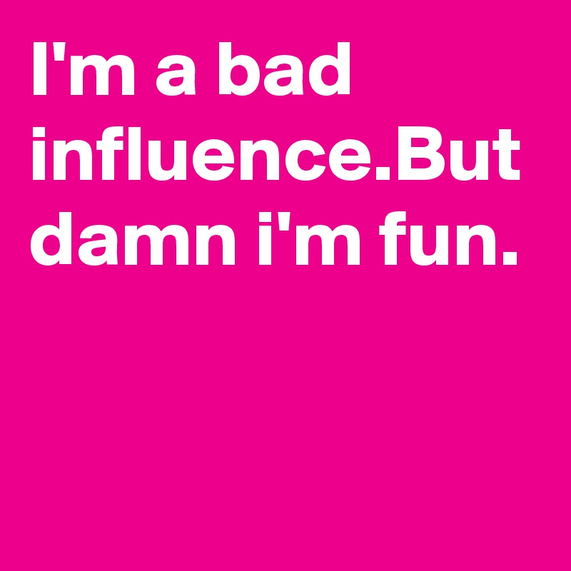 I'm a bad influence.But damn i'm fun.