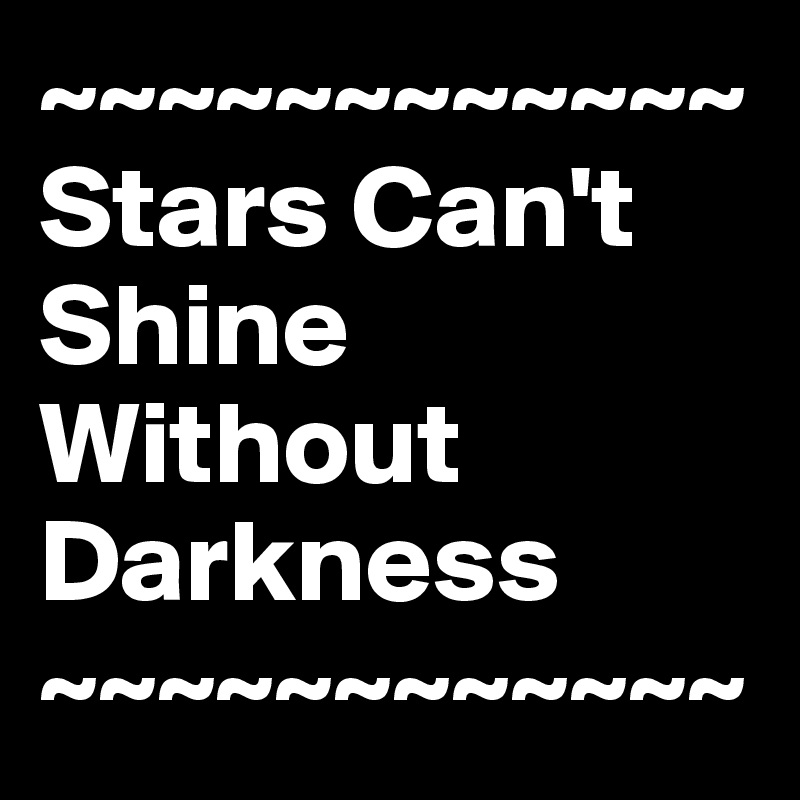 ~~~~~~~~~~~~ Stars Can't Shine Without Darkness ~~~~~~~~~~~~