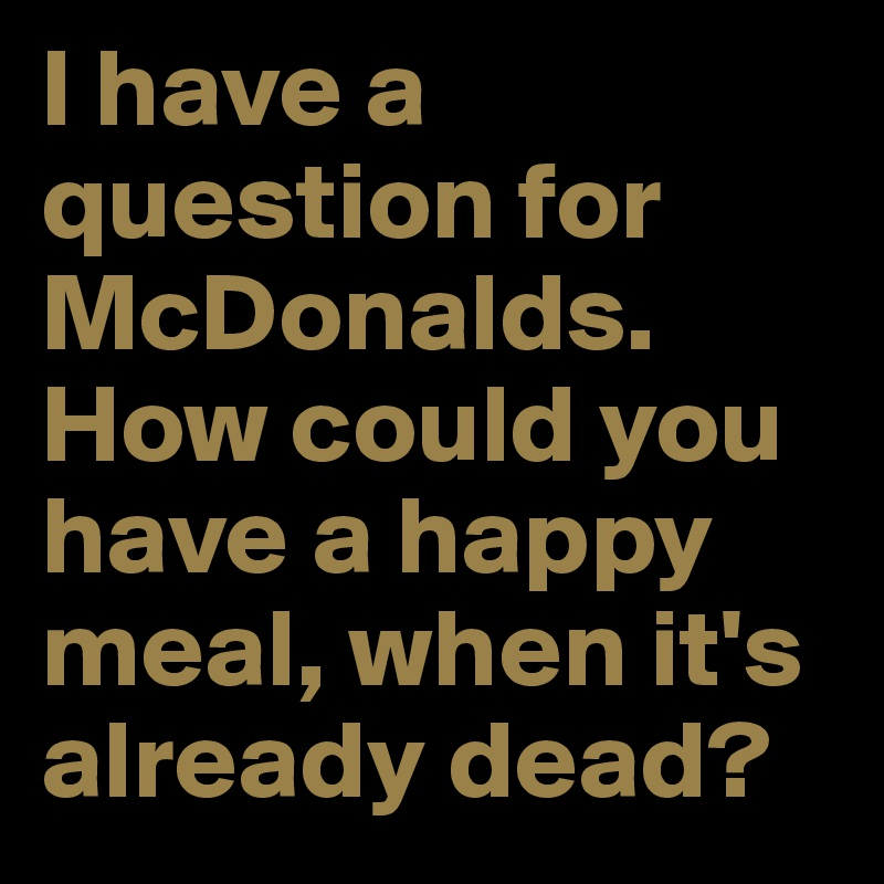 I have a question for McDonalds. How could you have a happy meal, when it's already dead?