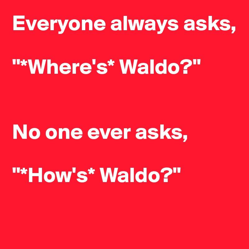 """Everyone always asks,  """"*Where's* Waldo?""""   No one ever asks,  """"*How's* Waldo?"""""""