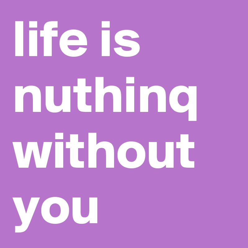 life is nuthinq without you