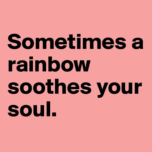 Sometimes a rainbow soothes your soul.