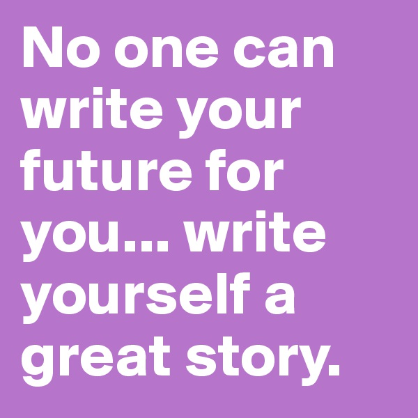 No one can write your future for you... write yourself a great story.