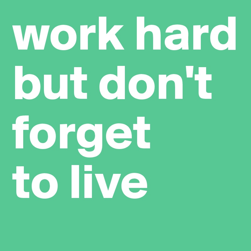 work hard but don't forget  to live