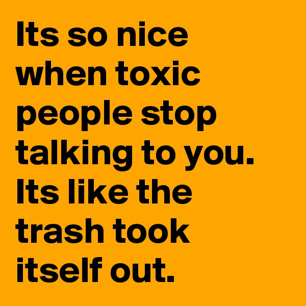 Its so nice when toxic people stop talking to you. Its like the trash took itself out.