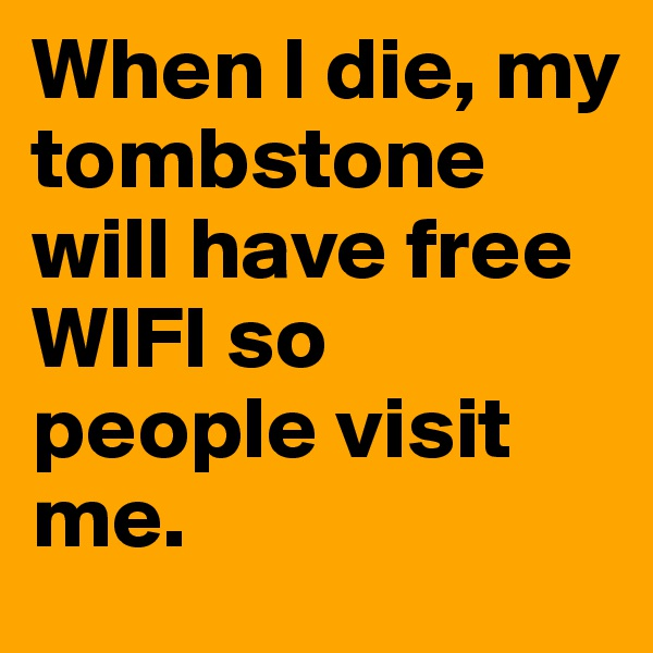 When I die, my tombstone will have free WIFI so people visit me.
