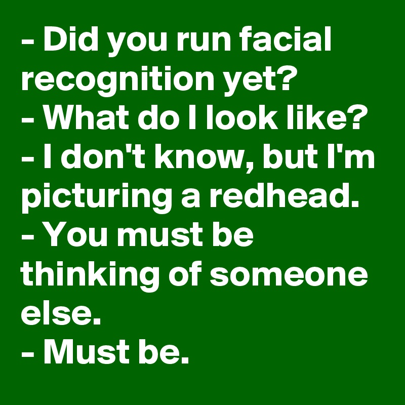 - Did you run facial recognition yet? - What do I look like? - I don't know, but I'm picturing a redhead. - You must be thinking of someone else. - Must be.