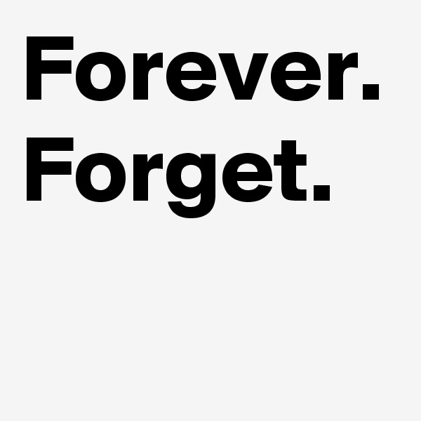 Forever. Forget.