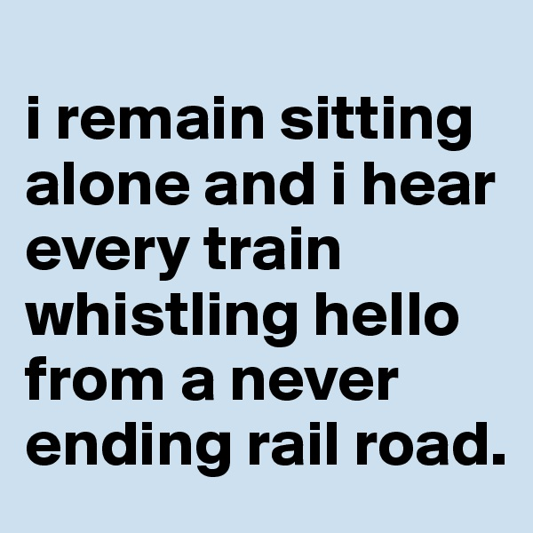 i remain sitting alone and i hear every train whistling hello from a never ending rail road.