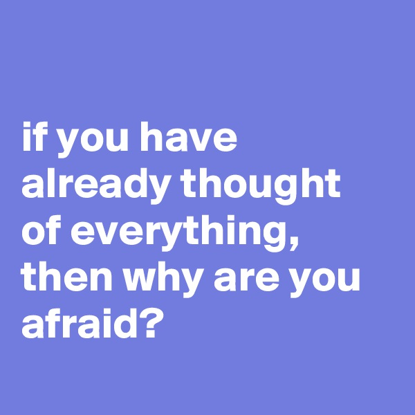 if you have already thought of everything, then why are you afraid?