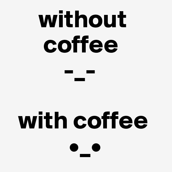 without        coffee            -_-    with coffee             •_•