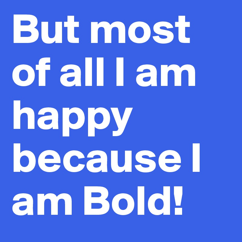 But most of all I am happy because I am Bold!