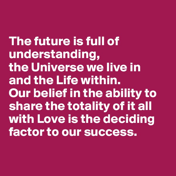 The future is full of understanding,  the Universe we live in  and the Life within.  Our belief in the ability to share the totality of it all  with Love is the deciding factor to our success.