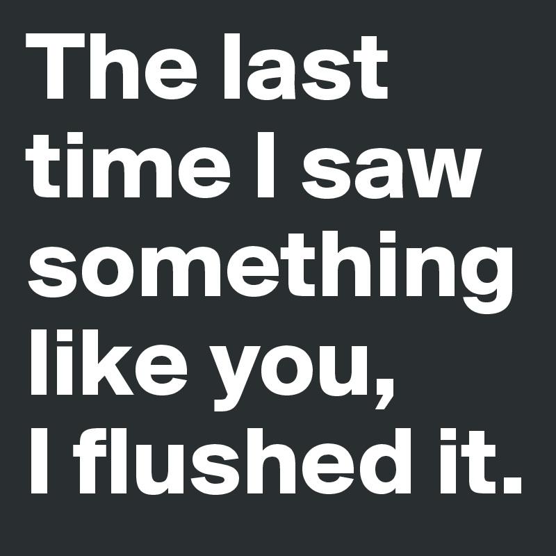 The last time I saw something like you,  I flushed it.