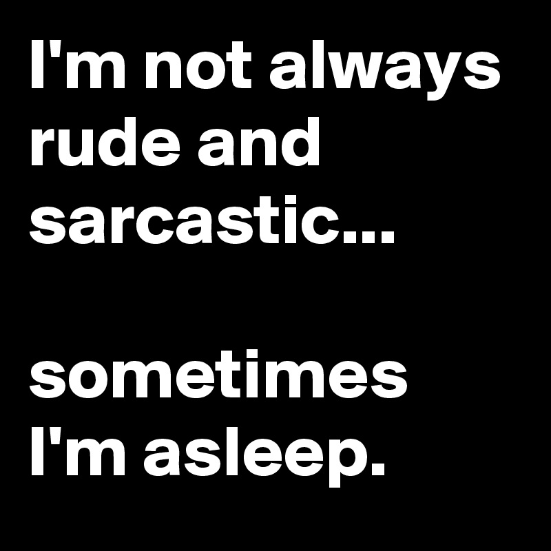 I'm not always rude and sarcastic...  sometimes I'm asleep.