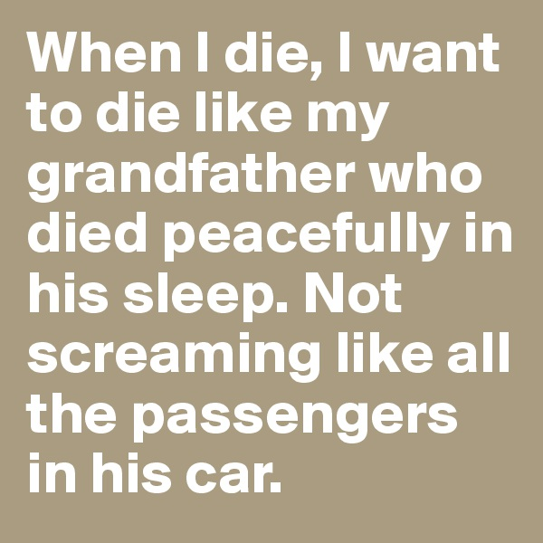 When I die, I want to die like my grandfather who died peacefully in his sleep. Not screaming like all the passengers in his car.