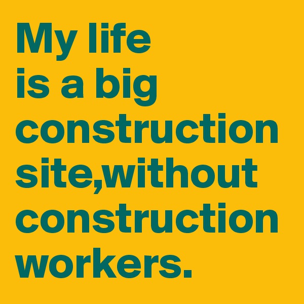 My life  is a big construction site,without construction workers.