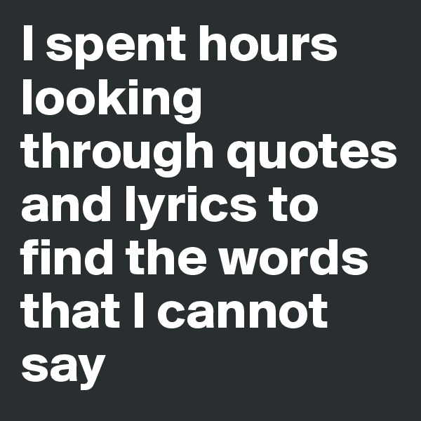 I spent hours looking through quotes and lyrics to find the words that I cannot say