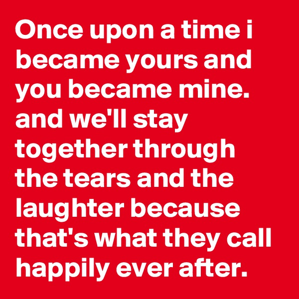 Once upon a time i became yours and you became mine. and we'll stay together through the tears and the laughter because that's what they call happily ever after.