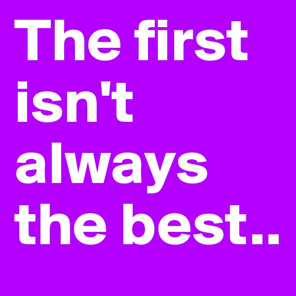 The first isn't always the best..