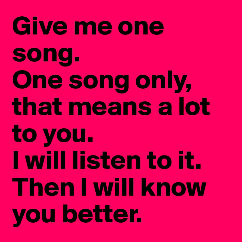 Give me one song. One song only, that means a lot to you. I will listen to it. Then I will know you better.