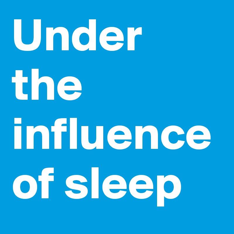 Under the influence of sleep