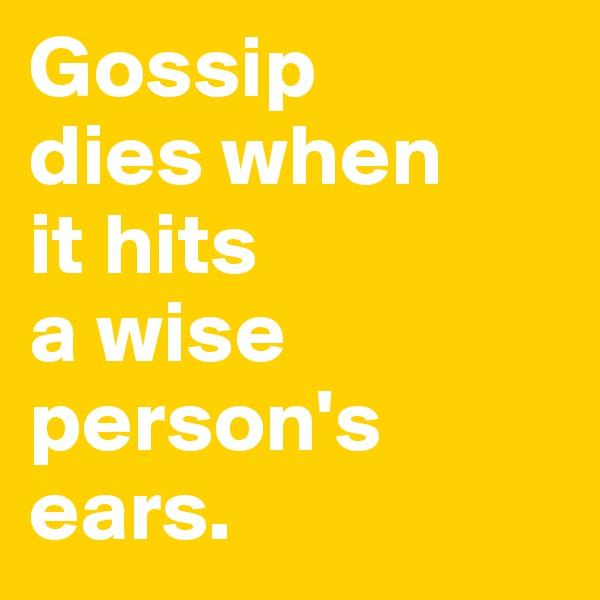 Gossip  dies when  it hits  a wise person's ears.