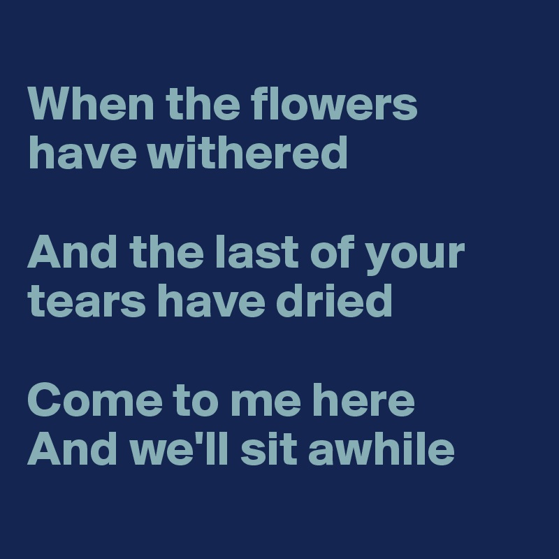 When the flowers have withered  And the last of your tears have dried  Come to me here And we'll sit awhile