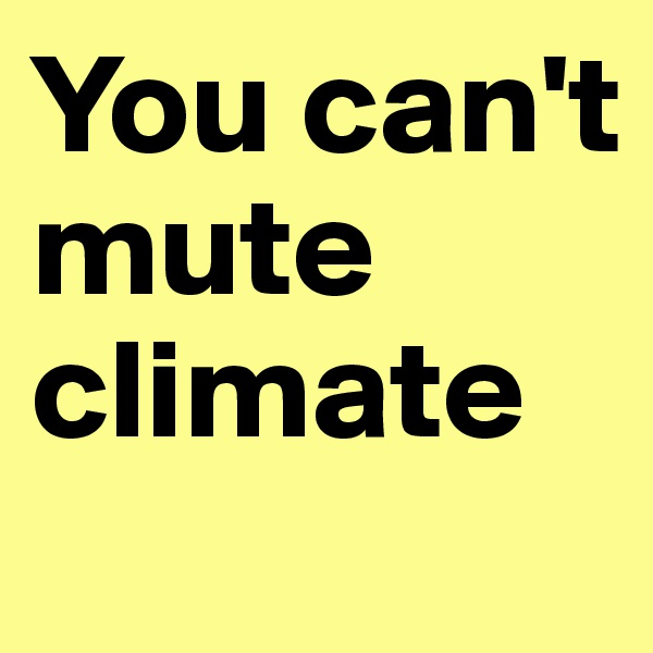You can't mute climate