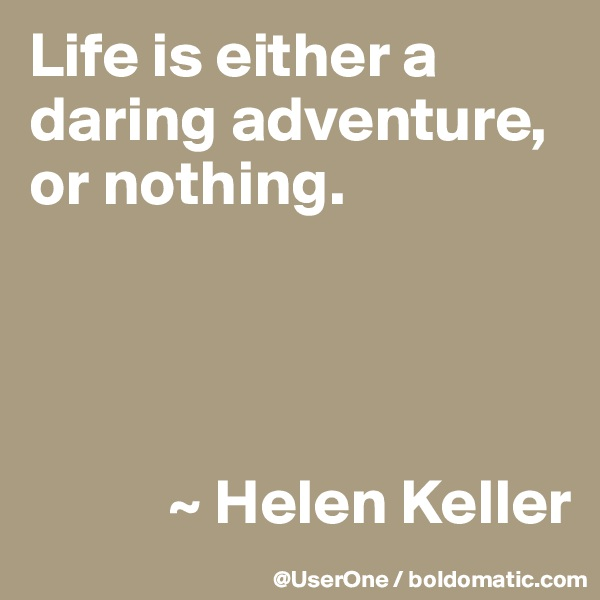 Life is either a daring adventure, or nothing.                ~ Helen Keller
