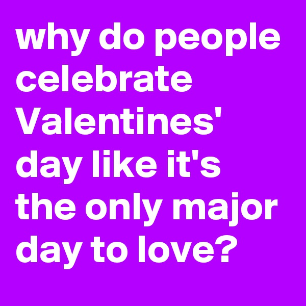 why do people celebrate Valentines' day like it's the only major day to love?
