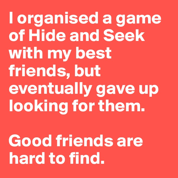 I organised a game of Hide and Seek with my best friends, but eventually gave up looking for them.  Good friends are hard to find.