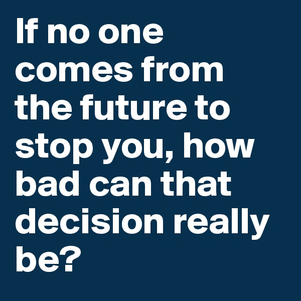 If no one comes from the future to stop you, how bad can that decision really be?