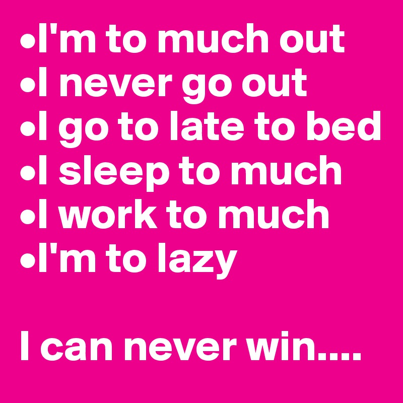 •I'm to much out •I never go out •I go to late to bed •I sleep to much •I work to much •I'm to lazy  I can never win....