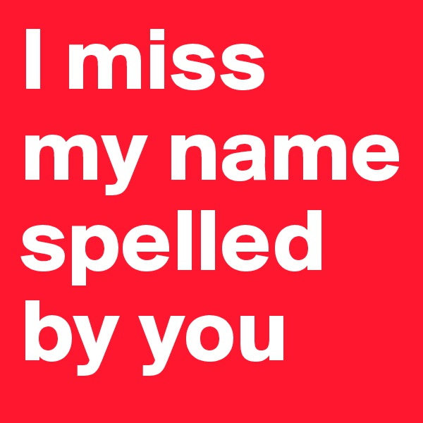 I miss my name spelled by you