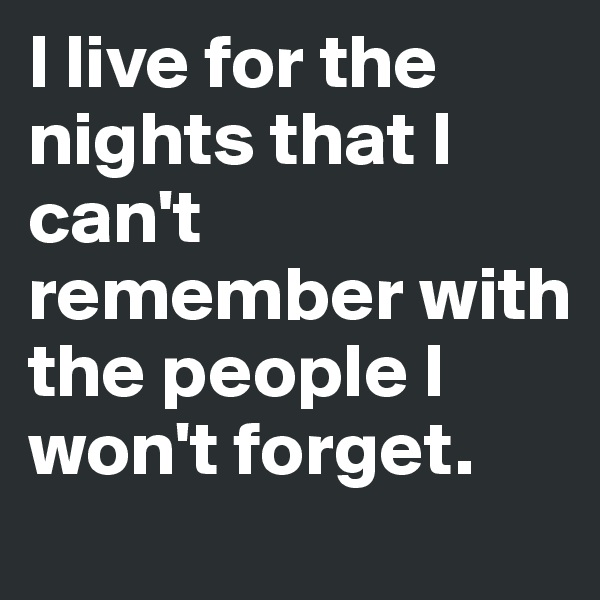 I live for the nights that I can't remember with the people I won't forget.