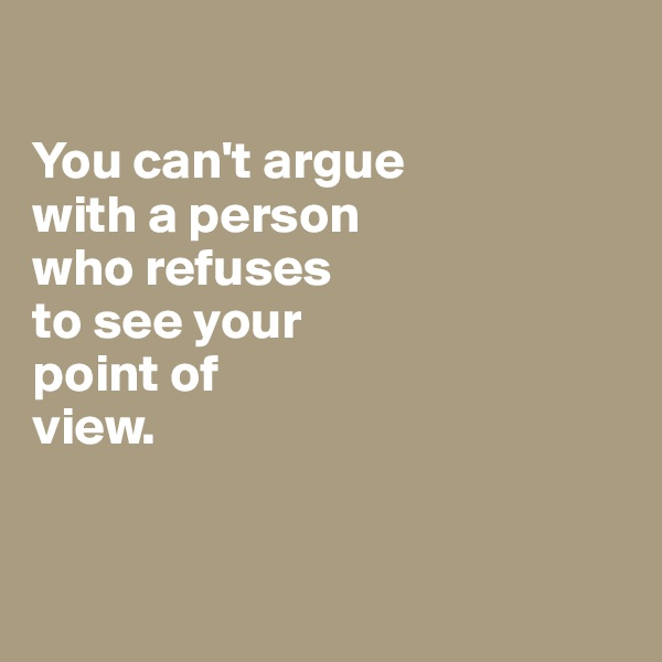 You can't argue  with a person  who refuses  to see your point of  view.