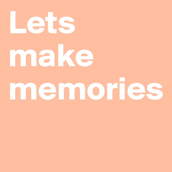 Lets make memories