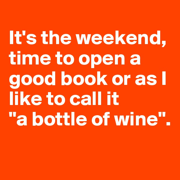 "It's the weekend, time to open a good book or as I like to call it  ""a bottle of wine""."