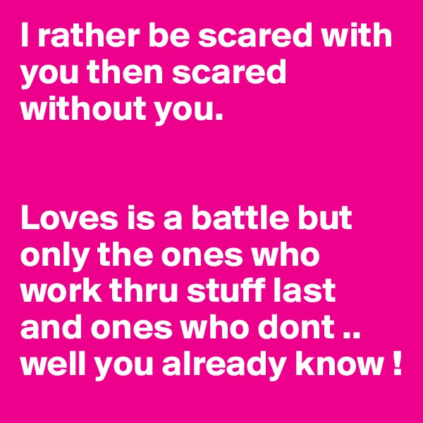 I rather be scared with you then scared without you.    Loves is a battle but only the ones who work thru stuff last and ones who dont .. well you already know !