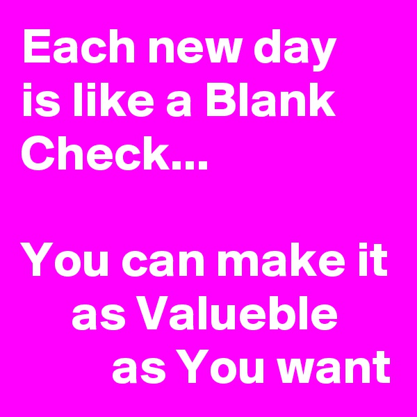 Each new day is like a Blank Check...   You can make it      as Valueble               as You want