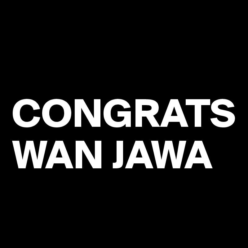 CONGRATS WAN JAWA