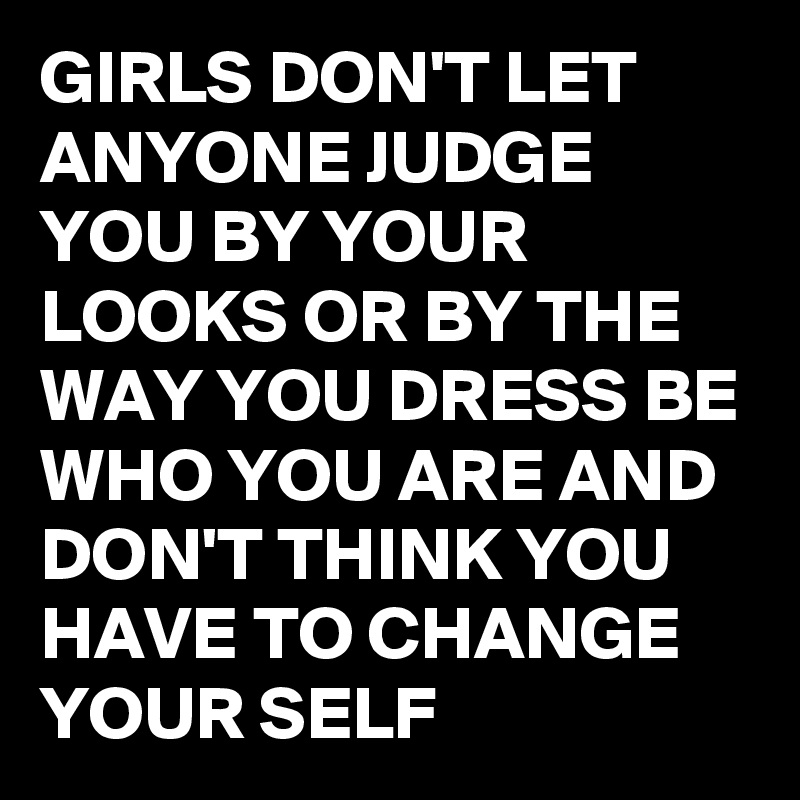 GIRLS DON'T LET ANYONE JUDGE YOU BY YOUR LOOKS OR BY THE WAY YOU DRESS BE WHO YOU ARE AND DON'T THINK YOU HAVE TO CHANGE YOUR SELF