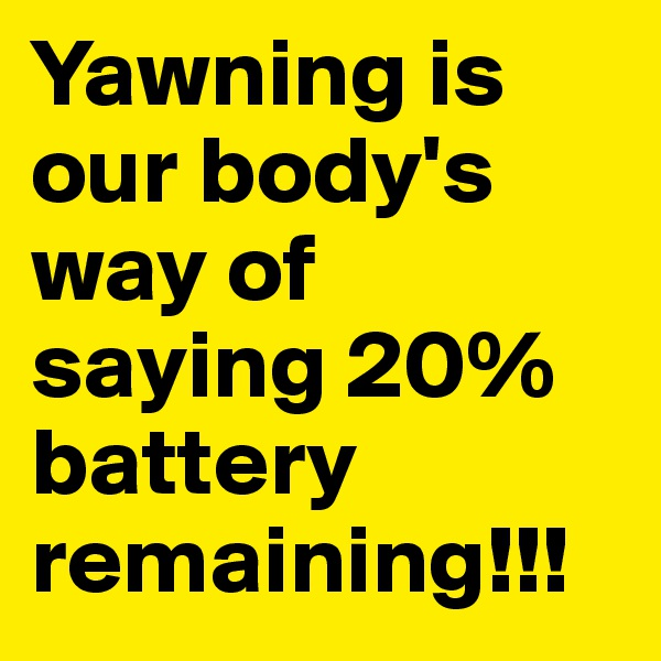 Yawning is our body's way of saying 20% battery remaining!!!